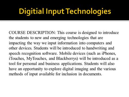 COURSE DESCRIPTION: This course is designed to introduce the students to new and emerging technologies that are impacting the way we input information.
