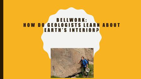 BELLWORK: HOW DO GEOLOGISTS LEARN ABOUT EARTH'S INTERIOR?