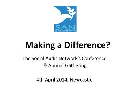 Making a Difference? The Social Audit Network's Conference & Annual Gathering 4th April 2014, Newcastle.