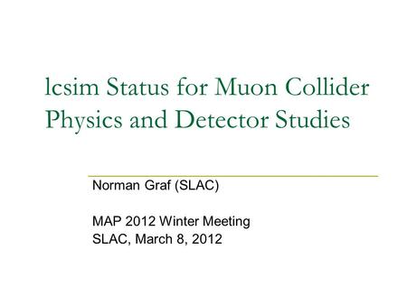 Lcsim Status for Muon Collider Physics and Detector Studies Norman Graf (SLAC) MAP 2012 Winter Meeting SLAC, March 8, 2012.