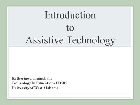 Introduction to Assistive Technology Katherine Cunningham Technology In Education- ED505 University of West Alabama.