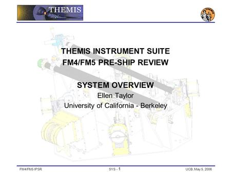FM4/FM5 IPSRSYS - 1 UCB, May 5, 2006 THEMIS INSTRUMENT SUITE FM4/FM5 PRE-SHIP REVIEW SYSTEM OVERVIEW Ellen Taylor University of California - Berkeley.