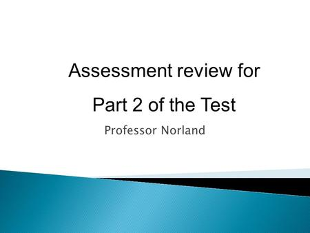 Assessment review for Part 2 of the Test Professor Norland.