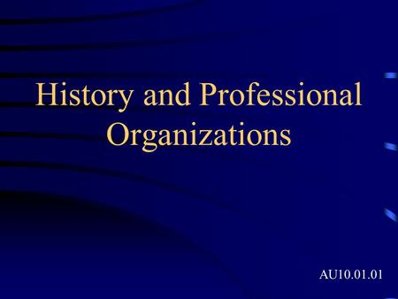 History and Professional Organizations AU10.01.01.