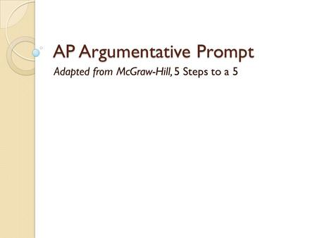 AP Argumentative Prompt Adapted from McGraw-Hill, 5 Steps to a 5.