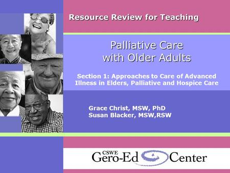 Palliative Care with Older Adults Section 1: Approaches to Care of Advanced Illness in Elders, Palliative and Hospice Care Grace Christ, MSW, PhD Susan.