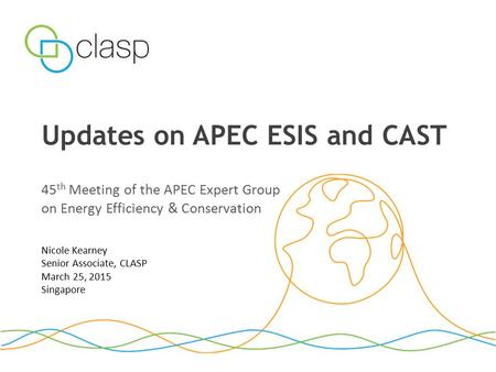 Updates on APEC ESIS and CAST 45 th Meeting of the APEC Expert Group on Energy Efficiency & Conservation Nicole Kearney Senior Associate, CLASP March 25,