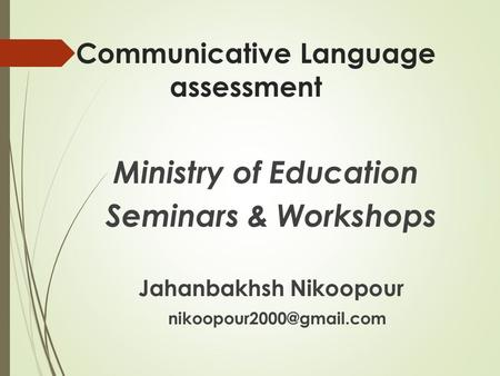 Communicative Language assessment Ministry of Education Seminars & Workshops Jahanbakhsh Nikoopour