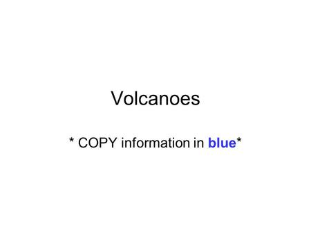 Volcanoes * COPY information in blue*. Volcanic Eruptions ~ what is emitted from a volcano? During volcanic eruptions, many rock fragments are blown into.