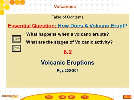 Table of Contents Essential Question: How Does A Volcano Erupt? What happens when a volcano erupts? What are the stages of Volcanic activity? 6.2 Volcanic.