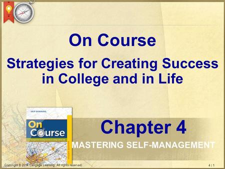 4 | 1 Copyright © 2014 Cengage Learning. All rights reserved. Strategies for Creating Success in College and in Life On Course Chapter 4 MASTERING SELF-MANAGEMENT.