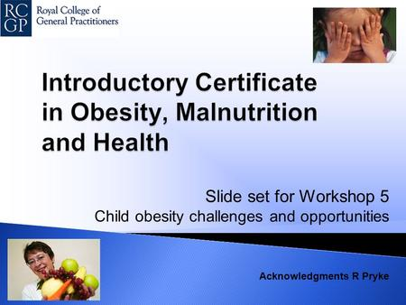 Slide set for Workshop 5 Child obesity challenges and opportunities Acknowledgments R Pryke.