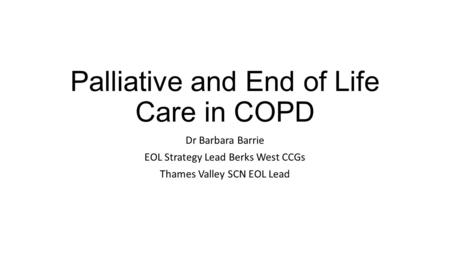 Palliative and End of Life Care in COPD Dr Barbara Barrie EOL Strategy Lead Berks West CCGs Thames Valley SCN EOL Lead.