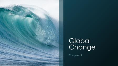 Global Change Chapter 19. Global Change Global change- any chemical, biological or physical property change of the planet. Examples include cold temperatures.