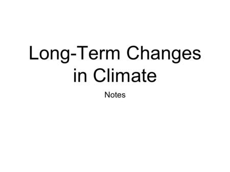 Long-Term Changes in Climate Notes. Studying Climate Change Scientists study ancient climates to find out how climates have changed during the history.