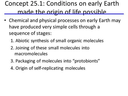 Concept 25.1: Conditions on early Earth made the origin of life possible Chemical and physical processes on early Earth may have produced very simple cells.