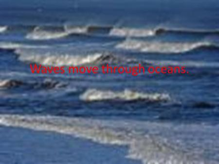 Waves move through oceans.. Videos Click on this link to watch a video about tides.  ms/science/weather-and-climate/tides.htm.