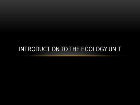 INTRODUCTION TO THE ECOLOGY UNIT. WHAT IS ECOLOGY? Ecology (Def.): The study of interactions that take place between organisms and their environment.