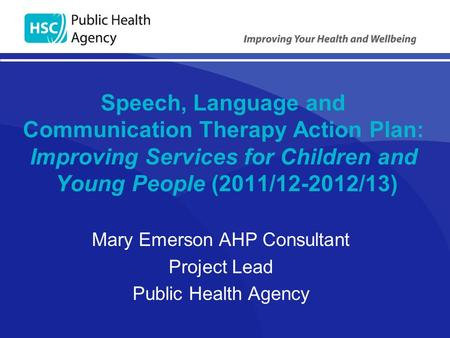 Speech, Language and Communication Therapy Action Plan: Improving Services for Children and Young People (2011/12-2012/13) Mary Emerson AHP Consultant.