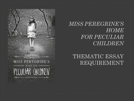 MISS PEREGRINE'S HOME FOR PECULIAR CHILDREN THEMATIC ESSAY REQUIREMENT.