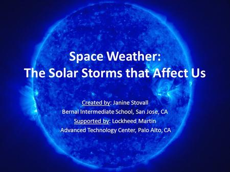 Space Weather: The Solar Storms that Affect Us Created by: Janine Stovall Bernal Intermediate School, San Jose, CA Supported by: Lockheed Martin Advanced.