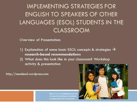IMPLEMENTING STRATEGIES FOR ENGLISH TO SPEAKERS OF OTHER LANGUAGES (ESOL) STUDENTS IN THE CLASSROOM Overview of Presentation: 1)Explanation of some basic.