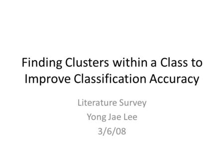 Finding Clusters within a Class to Improve Classification Accuracy Literature Survey Yong Jae Lee 3/6/08.