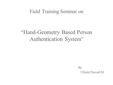 "FieldTraining Seminar on Field Training Seminar on ""Hand-Geometry Based Person Authentication System "" By By Ullesh Chavadi M Ullesh Chavadi M."