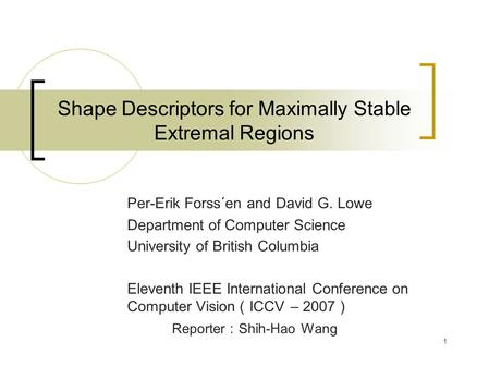 1 Shape Descriptors for Maximally Stable Extremal Regions Per-Erik Forss´en and David G. Lowe Department of Computer Science University of British Columbia.
