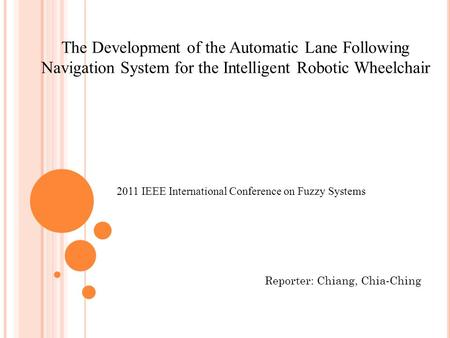 2011 IEEE International Conference on Fuzzy Systems The Development of the Automatic Lane Following Navigation System for the Intelligent Robotic Wheelchair.