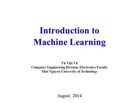 Introduction to Machine Learning August, 2014 Vũ Việt Vũ Computer Engineering Division, Electronics Faculty Thai Nguyen University of Technology.
