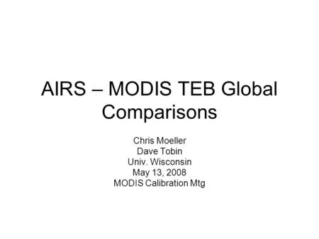 AIRS – MODIS TEB Global Comparisons Chris Moeller Dave Tobin Univ. Wisconsin May 13, 2008 MODIS Calibration Mtg.