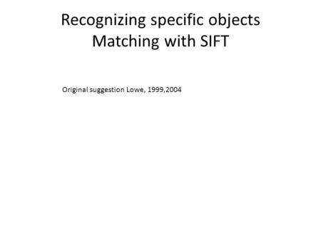 Recognizing specific objects Matching with SIFT Original suggestion Lowe, 1999,2004.