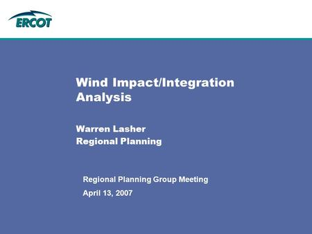 April 13, 2007 Regional Planning Group Meeting Wind Impact/Integration Analysis Warren Lasher Regional Planning.
