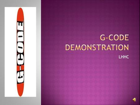 LHHC  At the completion of this course, the learner will: 1. Identify why G-Codes are necessary 2. Identify the G-Codes necessary and the frequency.