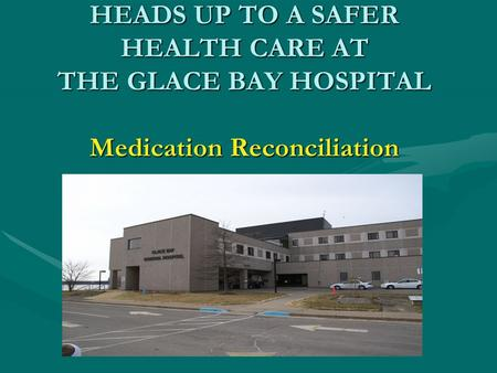 HEADS UP TO A SAFER HEALTH CARE AT THE GLACE BAY HOSPITAL Medication Reconciliation.
