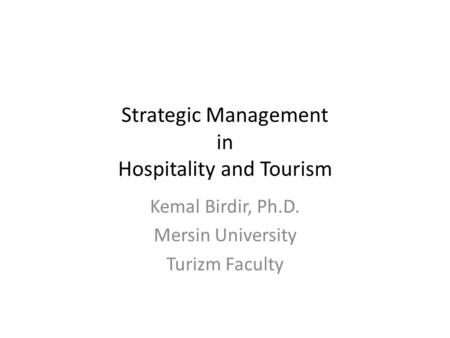 Strategic Management in Hospitality and Tourism Kemal Birdir, Ph.D. Mersin University Turizm Faculty.