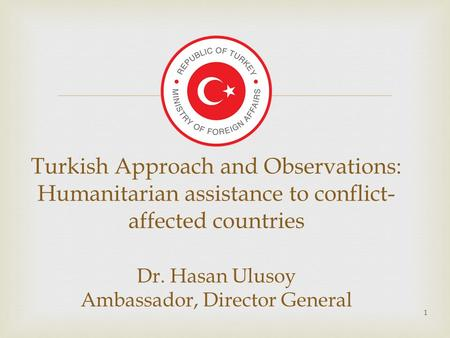  1 Turkish Approach and Observations: Humanitarian assistance to conflict- affected countries Dr. Hasan Ulusoy Ambassador, Director General.