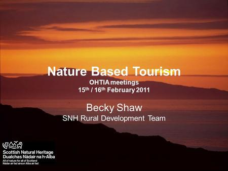 Scottish Natural Heritage Nature Based Tourism OHTIA meetings 15 th / 16 th February 2011 Becky Shaw SNH Rural Development Team.
