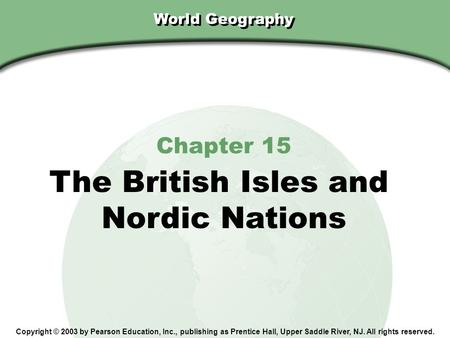 Chapter 15, Section World Geography Chapter 15 The British Isles and Nordic Nations Copyright © 2003 by Pearson Education, Inc., publishing as Prentice.