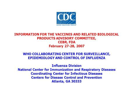 INFORMATION FOR THE VACCINES AND RELATED BIOLOGICAL PRODUCTS ADVISORY COMMITTEE, CEBR, FDA February 27-28, 2007 WHO COLLABORATING CENTER FOR SURVEILLANCE,