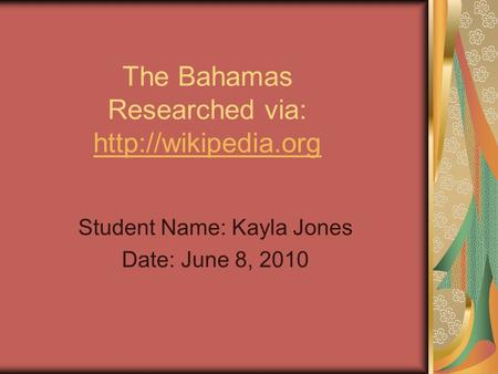 The Bahamas Researched via:   Student Name: Kayla Jones Date: June 8, 2010.
