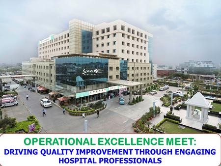 1 OPERATIONAL EXCELLENCE MEET: DRIVING QUALITY IMPROVEMENT THROUGH ENGAGING HOSPITAL PROFESSIONALS.