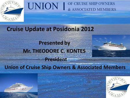 UNION OF CRUISE SHIP OWNERS & ASSOCIATED MEMBERS I Cruise Update at Posidonia 2012 Presented by Mr. THEODORE C. KONTES President Union of Cruise Ship Owners.