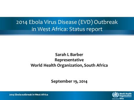 2014 Ebola outbreak in West Africa 2014 Ebola Virus Disease (EVD) Outbreak in West Africa: Status report Sarah L Barber Representative World Health Organization,