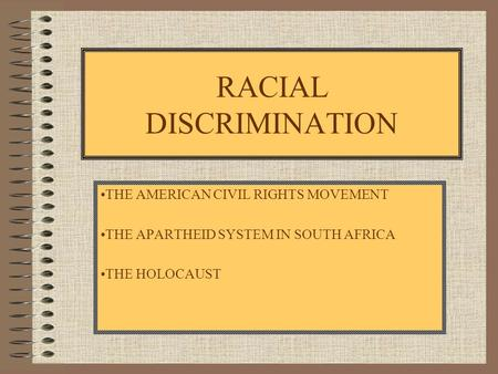 RACIAL DISCRIMINATION THE AMERICAN CIVIL RIGHTS MOVEMENT THE APARTHEID SYSTEM IN SOUTH AFRICA THE HOLOCAUST.