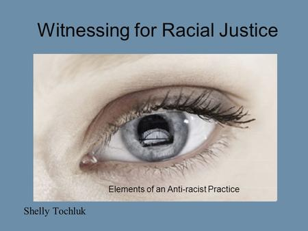 Witnessing for Racial Justice Shelly Tochluk Elements of an Anti-racist Practice.