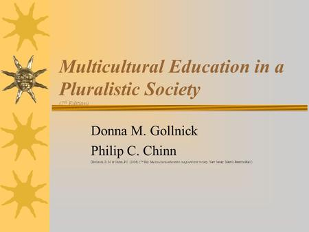 Multicultural Education in a Pluralistic Society (7 th Edition) Donna M. Gollnick Philip C. Chinn ( Gollnick, D. M. & Chinn, P.C. (2006). (7 th Ed). Multicultural.