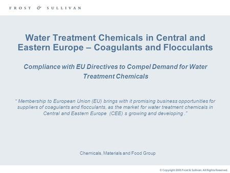 © Copyright 2005 Frost & Sullivan. All Rights Reserved. Water Treatment Chemicals in Central and Eastern Europe – Coagulants and Flocculants Compliance.
