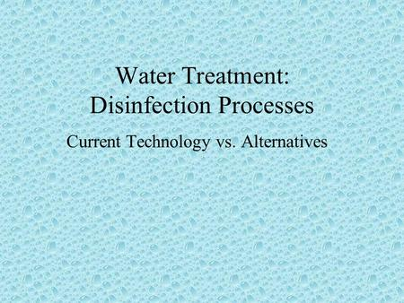 Water Treatment: Disinfection Processes Current Technology vs. Alternatives.